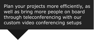 Plan your projects more efficiently, as well as bring more people on board  through teleconferencing with our  custom video conferencing setups